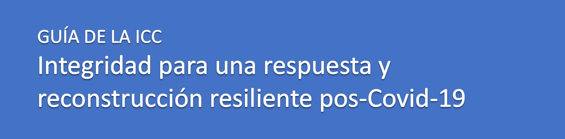 GUÍA DE LA ICC – Integridad para una respuesta y  reconstrucción resiliente pos-Covid-19